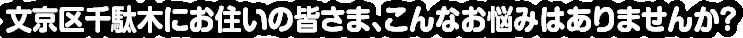 文京区千駄木にお住いの皆さま、こんなお悩みはありませんか?